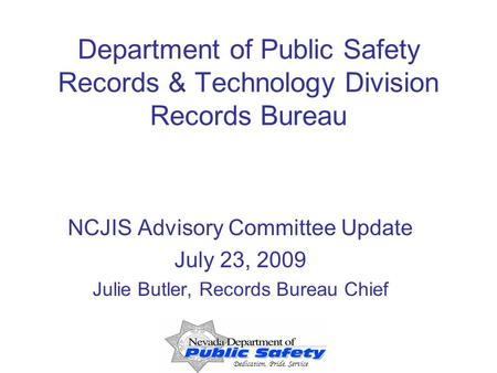 Dedication, Pride, Service Department of Public Safety Records & Technology Division Records Bureau NCJIS Advisory Committee Update July 23, 2009 Julie.