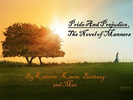 Pride And Prejudice, The Novel of Manners By Katrina, Karen, Birttany and Max.