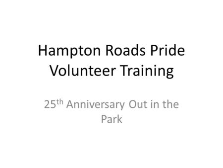 Hampton Roads Pride Volunteer Training 25 th Anniversary Out in the Park.