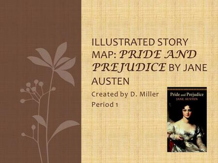 Created by D. Miller Period 1 ILLUSTRATED STORY MAP: PRIDE AND PREJUDICE BY JANE AUSTEN.