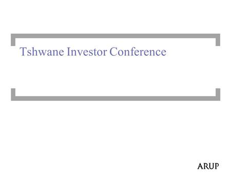 Tshwane Investor Conference. 2 Arup Vision  We shape a better world (design with a social purpose)  To enhance prosperity and quality of life  To deliver.