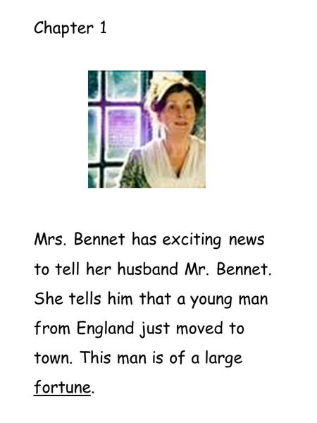 Chapter 1 Mrs. Bennet has exciting news to tell her husband Mr. Bennet. She tells him that a young man from England just moved to town. This man is of.