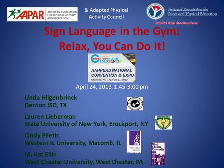 Sign Language in the Gym: Relax, You Can Do It! April 24, 2013, 1:45-3:00 pm Linda Hilgenbrinck Denton ISD, TX Lauren Lieberman State University of New.