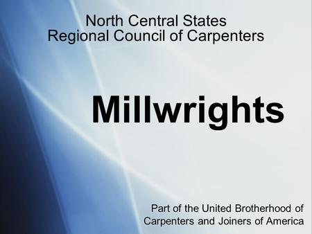 Millwrights Part of the United Brotherhood of Carpenters and Joiners of America North Central States Regional Council of Carpenters.