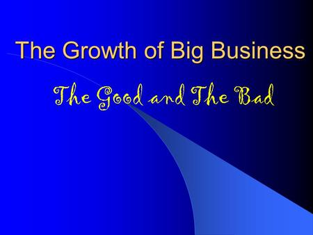 The Growth of Big Business The Good and The Bad. Robber Barons Business leader who made fortune by stealing from public. Drained natural resources, paid.