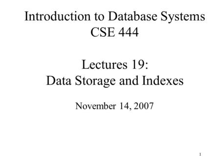 1 Introduction to Database Systems CSE 444 Lectures 19: Data Storage and Indexes November 14, 2007.