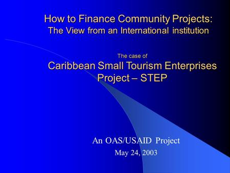 How to Finance Community Projects: The View from an International institution An OAS/USAID Project May 24, 2003 The case of Caribbean Small Tourism Enterprises.