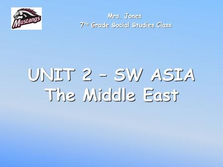 UNIT 2 – SW ASIA The Middle East Mrs. Jones 7 th Grade Social Studies Class 7 th Grade Social Studies Class.