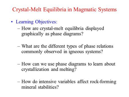 Crystal-Melt Equilibria in Magmatic Systems Learning Objectives: –How are crystal-melt equilibria displayed graphically as phase diagrams? –What are the.