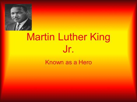 Martin Luther King Jr. Known as a Hero. I Have A Dream I Have a Dream is the popular name given to the historic public speech by Martin Luther King,