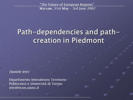 "Path-dependencies and path- creation in Piedmont ""The Future of European Regions"" Warsaw, 31st May - 3rd June 2007 Daniele Ietri Dipartimento Interateneo."