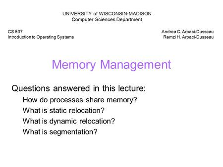 Memory Management Questions answered in this lecture: How do processes share memory? What is static relocation? What is dynamic relocation? What is segmentation?