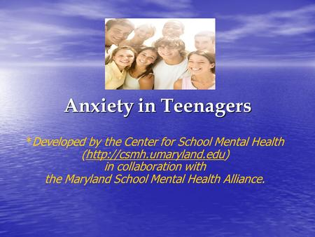 Anxiety in Teenagers *Developed by the Center for School Mental Health (http://csmh.umaryland.edu)http://csmh.umaryland.edu in collaboration with the Maryland.