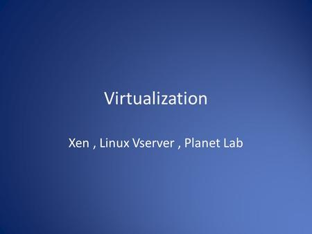 Xen , Linux Vserver , Planet Lab