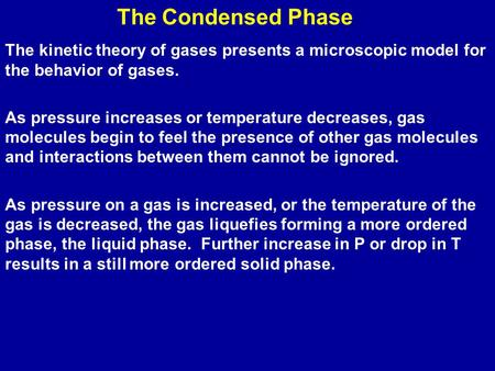 The Condensed Phase The kinetic theory of gases presents a microscopic model for the behavior of gases. As pressure increases or temperature decreases,
