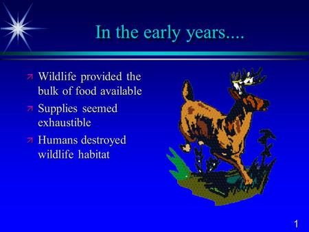1 In the early years....  Wildlife provided the bulk of food available  Supplies seemed exhaustible  Humans destroyed wildlife habitat.