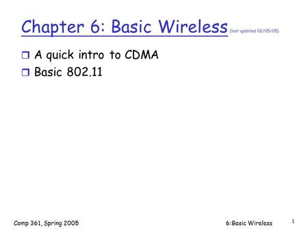Comp 361, Spring 20056:Basic Wireless 1 Chapter 6: Basic Wireless (last updated 02/05/05) r A quick intro to CDMA r Basic 802.11.