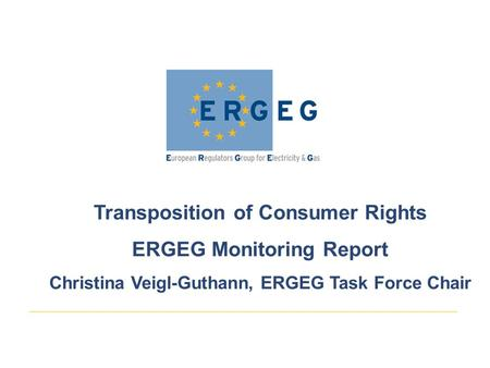 Transposition of Consumer Rights ERGEG Monitoring Report Christina Veigl-Guthann, ERGEG Task Force Chair.