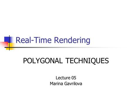 Real-Time Rendering POLYGONAL TECHNIQUES Lecture 05 Marina Gavrilova.