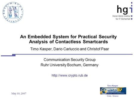 Timo Kasper Crete, Greece May 10, 2007 An Embedded System for Practical Security Analysis of Contactless Smartcards Timo Kasper, Dario Carluccio and Christof.