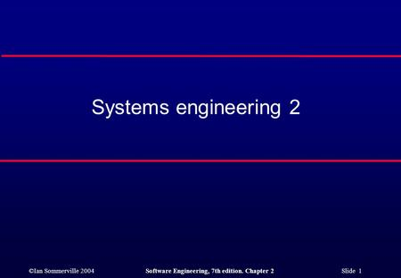©Ian Sommerville 2004Software Engineering, 7th edition. Chapter 2 Slide 1 Systems engineering 2.