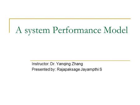 A system Performance Model Instructor: Dr. Yanqing Zhang Presented by: Rajapaksage Jayampthi S.