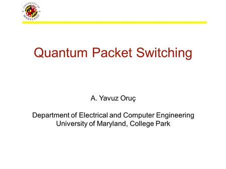Quantum Packet Switching A. Yavuz Oruç Department of Electrical and Computer Engineering University of Maryland, College Park.