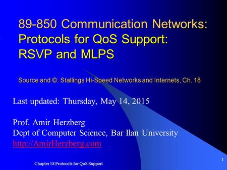 Chapter 18 Protocols for QoS Support 1 89-850 Communication Networks: Protocols for QoS Support: RSVP and MLPS Source and ©: Stallings Hi-Speed Networks.