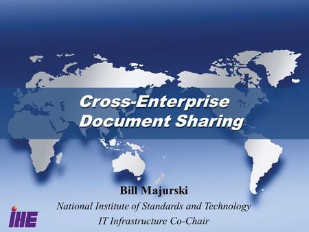Cross-Enterprise Document Sharing Cross-Enterprise Document Sharing Bill Majurski National Institute of Standards and Technology IT Infrastructure Co-Chair.