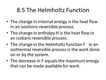 8.5 The Helmholtz Function The change in internal energy is the heat flow in an isochoric reversible process. The change in enthalpy H is the heat flow.