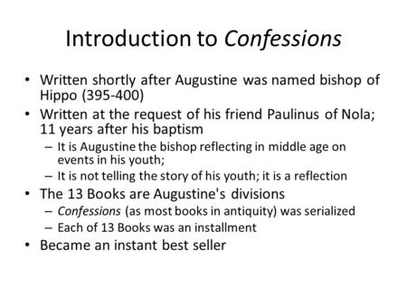 Introduction to Confessions Written shortly after Augustine was named bishop of Hippo (395-400) Written at the request of his friend Paulinus of Nola;
