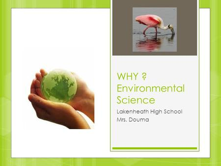 WHY ? Environmental Science Lakenheath High School Mrs. Douma.