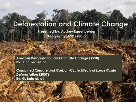 Presented by: Audrey Eggenberger Geography: ASCS major Amazon Deforestation and Climate Change (1990) By: J. Shukla et. all Combined Climate and Carbon-Cycle.