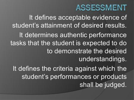 It defines acceptable evidence of student's attainment of desired results. It determines authentic performance tasks that the student is expected to do.