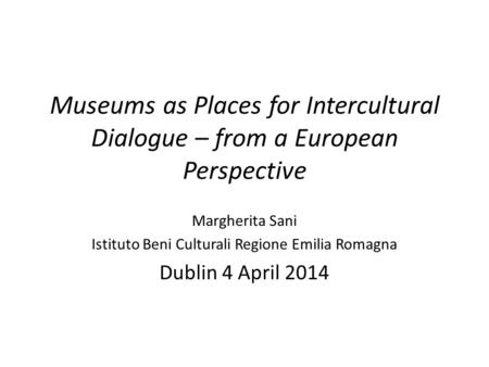 Museums as Places for Intercultural Dialogue – from a European Perspective Margherita Sani Istituto Beni Culturali Regione Emilia Romagna Dublin 4 April.