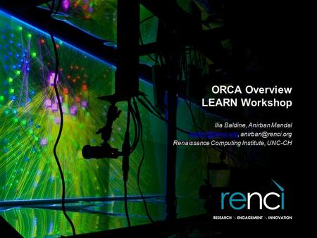 ORCA Overview LEARN Workshop Ilia Baldine, Anirban Mandal  Renaissance Computing Institute, UNC-CH.