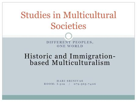 DIFFERENT PEOPLES, ONE WORLD Historic and Immigration- based Multiculturalism HARI SRINIVAS ROOM: I-312 / 079-565-7406 Studies in Multicultural Societies.