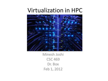 Virtualization in HPC Minesh Joshi CSC 469 Dr. Box Feb 1, 2012.