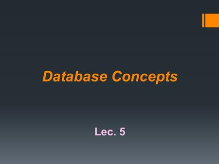 Database Concepts Lec. 5. What Is a Database? Data are unprocessed raw facts that include text, number, images, audio, and video. Information is processed.