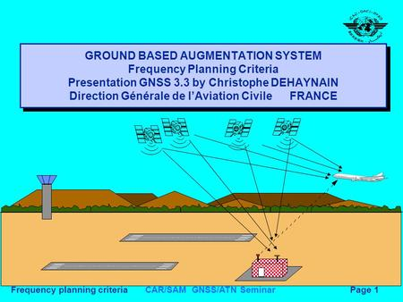 CAR/SAM GNSS/ATN SeminarFrequency planning criteriaPage 1 GROUND BASED AUGMENTATION SYSTEM Frequency Planning Criteria Presentation GNSS 3.3 by Christophe.