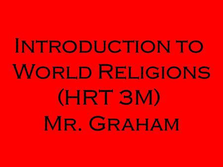 Introduction to World Religions (HRT 3M) Mr. Graham.