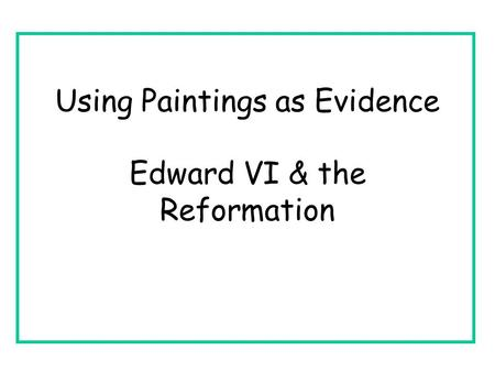 Using Paintings as Evidence Edward VI & the Reformation.