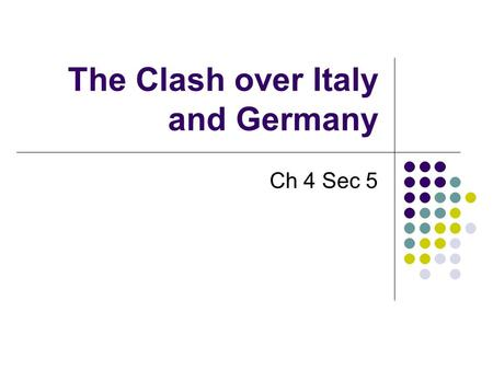 The Clash over Italy and Germany Ch 4 Sec 5. The Holy Roman Empire Feudal Lords elected Otto I Worked to built a strong Kingdom Moved on Italy. Pope needed.