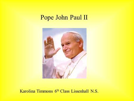 Pope John Paul II Karolina Timmons 6 th Class Lissenhall N.S.