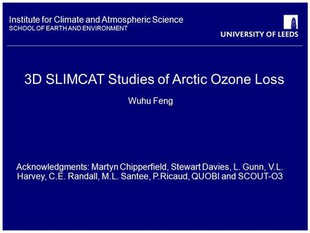 Institute for Climate and Atmospheric Science SCHOOL OF EARTH AND ENVIRONMENT 3D SLIMCAT Studies of Arctic Ozone Loss Wuhu Feng Acknowledgments: Martyn.