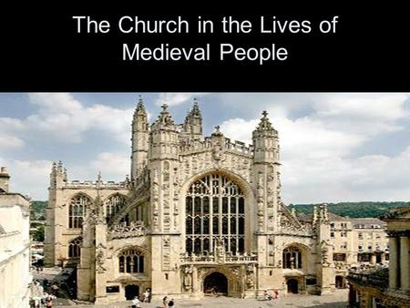 "The Church in the Lives of Medieval People. When we talk about ""The Church"" we are referring to the Roman Catholic Church."