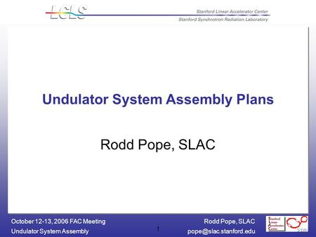 Rodd Pope, SLAC Undulator System October 12-13, 2006 FAC Meeting 1 Undulator System Assembly Plans Rodd Pope, SLAC.