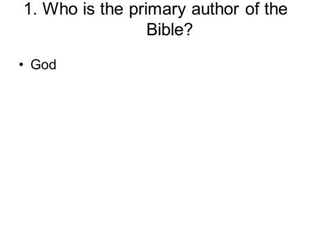1. Who is the primary author of the Bible? God. 2. How much of the Bible is inspired by God? All, 100%