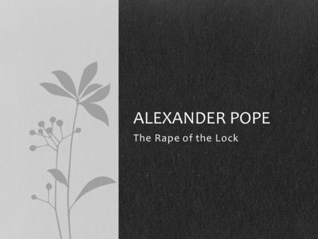 The Rape of the Lock ALEXANDER POPE. Mock-Epic Uses ordinary characters and events, but imitates the style of a true epic Humorous, satirical What is.