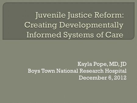 Kayla Pope, MD, JD Boys Town National Research Hospital December 6, 2012.